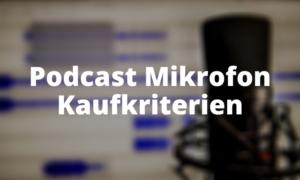 Podcast Mikrofon Kaufkriterien