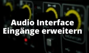Audio Interface Eingänge erweitern